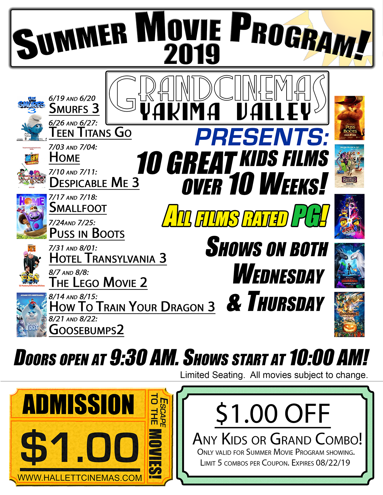 Presenting the 2019 Grand Cinemas Summer Movie Program!  10 Great Kids Films over 10 weeks! All films are rated PG! Shows on Both Wednesday and Thursday at 10am! Doors Open at 9:30am!  6/19 & 6/20- Smurfs 3 6/26 & 6/27- Teen Titans Go to the Movies 7/3 & 7/4- Home 7/10 & 7/11- Despicable Me 3 7/17 & 7/18- Smallfoot 7/24 & 7/25- Puss in Boots 7/31 & 8/1- Hotel Transylvania 3 8/7 & 8/8- The Lego Movie 2 8/14 & 8/15- How to Train Your Dragon 3 8/21 & 8/22- Goosebumps 2  Any question? Call us at 509-837-7182!